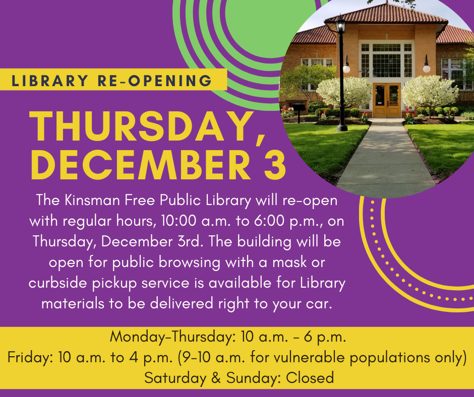 The Kinsman Free Public Library will re-open with regular hours, 10:00 a.m. to 6:00 p.m., on Thursday, December 3rd. The building will be open for public browsing with a mask or curbside pickup service is available for Library materials to be delivered right to your car.