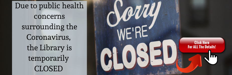 Sorry We're Closed Due to public health concerns surrounding the Coronavirus, the Library is temporarily CLOSED.